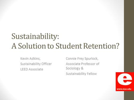 Sustainability: A Solution to Student Retention? Kevin Adkins, Sustainability Officer LEED Associate Connie Frey Spurlock, Associate Professor of Sociology.