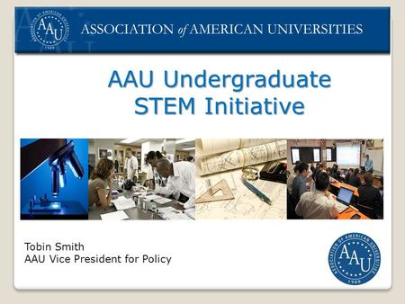 AAU Undergraduate STEM Initiative Tobin Smith AAU Vice President for Policy.