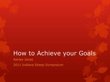 How to Achieve your Goals Ashley Jones 2011 Indiana Sheep Symposium.