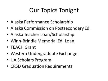 Our Topics Tonight Alaska Performance Scholarship Alaska Commission on Postsecondary Ed. Alaska Teacher Loan/Scholarship Winn-Brindle Memorial Ed. Loan.