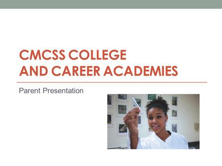 CMCSS COLLEGE AND CAREER ACADEMIES Parent Presentation.