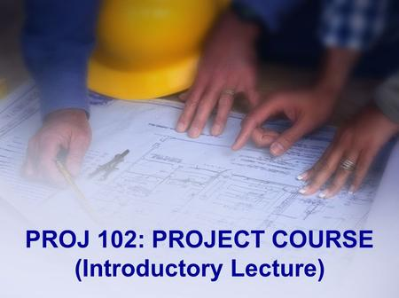 PROJ 102: PROJECT COURSE (Introductory Lecture). Outline Description Aims Requirements People Involved Two Step Registration Reports.