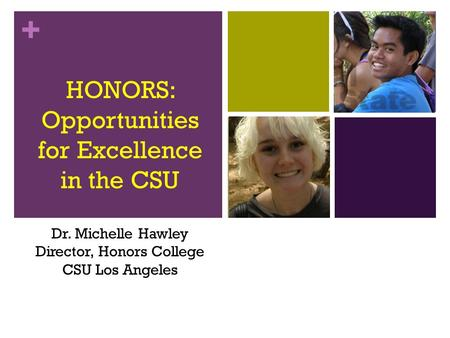 + HONORS: Opportunities for Excellence in the CSU Dr. Michelle Hawley Director, Honors College CSU Los Angeles.