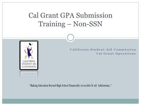 "California Student Aid Commission Cal Grant Operations Cal Grant GPA Submission Training – Non-SSN ""Making Education Beyond High School Financially Accessible."