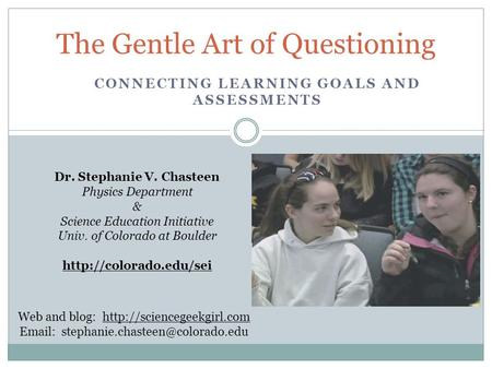 CONNECTING LEARNING GOALS AND ASSESSMENTS The Gentle Art of Questioning Dr. Stephanie V. Chasteen Physics Department & Science Education Initiative Univ.