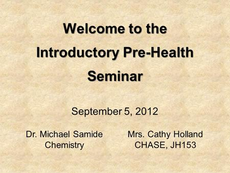 Welcome to the Introductory Pre-Health Seminar Dr. Michael Samide Chemistry Mrs. Cathy Holland CHASE, JH153 September 5, 2012.