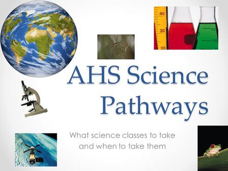 AHS Science Pathways What science classes to take and when to take them.