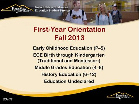 First-Year Orientation Fall 2013 Early Childhood Education (P–5) ECE Birth through Kindergarten (Traditional and Montessori) Middle Grades Education (4–8)