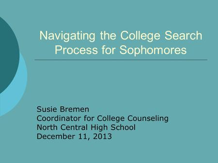 Navigating the College Search Process for Sophomores Susie Bremen Coordinator for College Counseling North Central High School December 11, 2013.