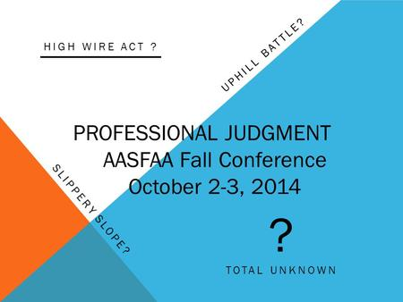 UPHILL BATTLE? PROFESSIONAL JUDGMENT AASFAA Fall Conference October 2-3, 2014 ? TOTAL UNKNOWN HIGH WIRE ACT ?