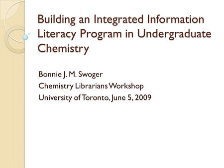 Building an Integrated Information Literacy Program in Undergraduate Chemistry Bonnie J. M. Swoger Chemistry Librarians Workshop University of Toronto,