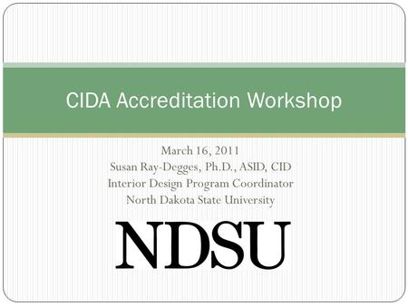 March 16, 2011 Susan Ray-Degges, Ph.D., ASID, CID Interior Design Program Coordinator North Dakota State University CIDA Accreditation Workshop.
