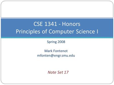 Spring 2008 Mark Fontenot CSE 1341 - Honors Principles of Computer Science I Note Set 17.