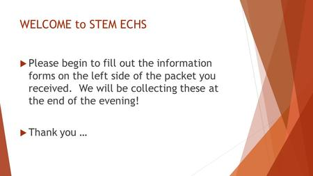 WELCOME to STEM ECHS  Please begin to fill out the information forms on the left side of the packet you received. We will be collecting these at the end.