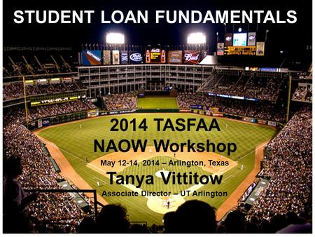 STUDENT LOAN FUNDAMENTALS 2014 TASFAA NAOW Workshop May 12-14, 2014 – Arlington, Texas Tanya Vittitow Associate Director – UT Arlington.