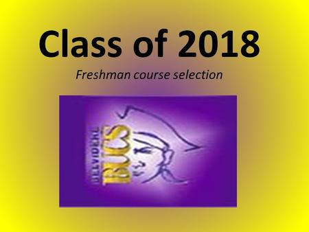 Class of 2018 Freshman course selection. BHS Administration and staff Mr. Todd Martens-Principal – Mr. Carl Hobbs –assistant principal/Athletic Director.