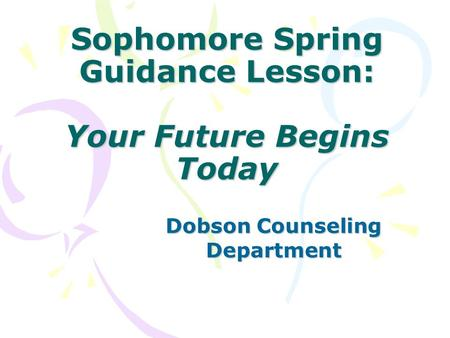 Sophomore Spring Guidance Lesson: Your Future Begins Today Dobson Counseling Department.