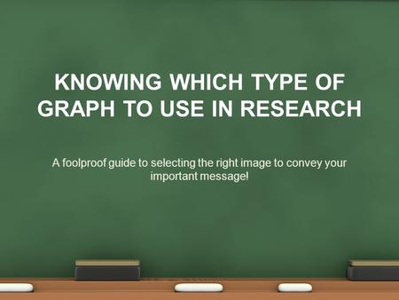 KNOWING WHICH TYPE OF GRAPH TO USE IN RESEARCH A foolproof guide to selecting the right image to convey your important message!