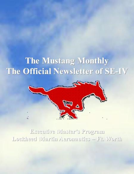 The Mustang Monthly The Official Newsletter of SE-IV Executive Master's Program Lockheed Martin Aeronautics – Ft. Worth.