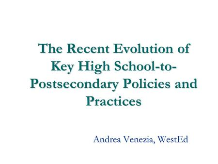 1 The Recent Evolution of Key High School-to- Postsecondary Policies and Practices Andrea Venezia, WestEd.