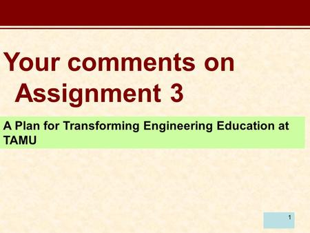 1 Your comments on Assignment 3 A Plan for Transforming Engineering Education at TAMU.