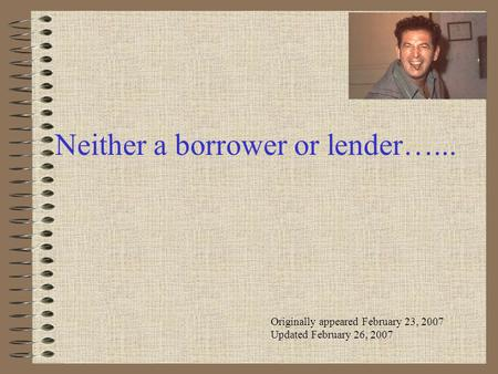 Neither a borrower or lender…... Originally appeared February 23, 2007 Updated February 26, 2007.