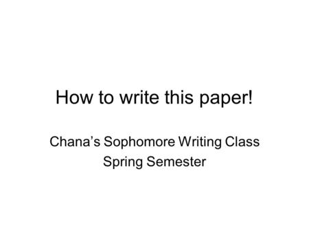 How to write this paper! Chana's Sophomore Writing Class Spring Semester.