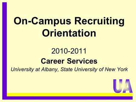 On-Campus Recruiting Orientation 2010-2011 Career Services University at Albany, State University of New York.........................................
