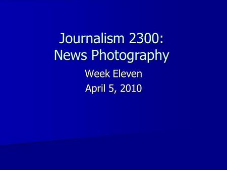 Journalism 2300: News Photography Week Eleven April 5, 2010.