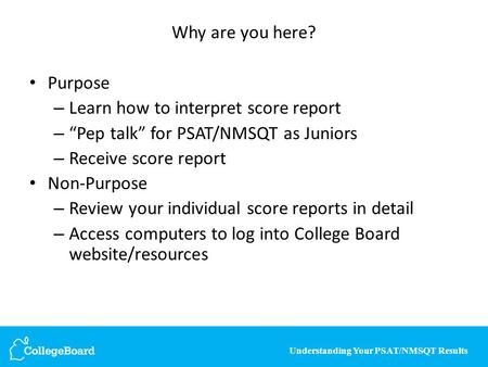 "Understanding Your PSAT/NMSQT Results Why are you here? Purpose – Learn how to interpret score report – ""Pep talk"" for PSAT/NMSQT as Juniors – Receive."