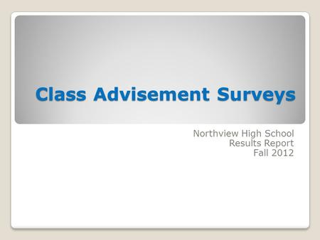 Class Advisement Surveys Class Advisement Surveys Northview High School Results Report Fall 2012.