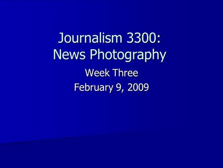 Journalism 3300: News Photography Week Three February 9, 2009.