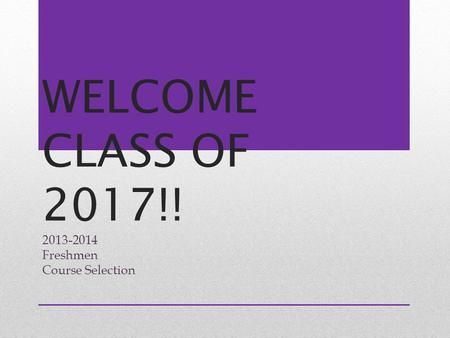 WELCOME CLASS OF 2017!! 2013-2014 Freshmen Course Selection.
