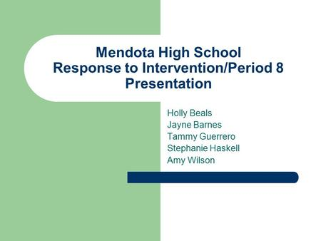 Mendota High School Response to Intervention/Period 8 Presentation Holly Beals Jayne Barnes Tammy Guerrero Stephanie Haskell Amy Wilson.