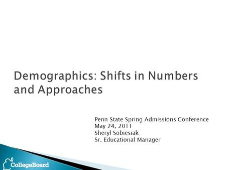 Penn State Spring Admissions Conference May 24, 2011 Sheryl Sobiesiak Sr. Educational Manager.