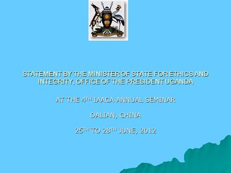 STATEMENT BY THE MINISTER OF STATE FOR ETHICS AND INTEGRITY, OFFICE OF THE PRESIDENT UGANDA AT THE 4 TH IAACA ANNUAL SEMINAR DALIAN, CHINA 25 TH TO 28.