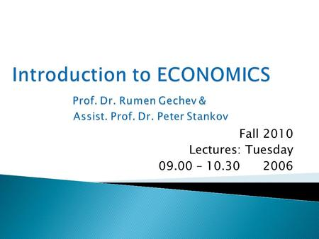 Fall 2010 Lectures: Tuesday 09.00 – 10.30 2006. 1. The Nature of Economics and methodology of Research. 2. Division of Labor. Production possibilities.