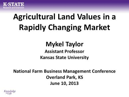Agricultural Land Values in a Rapidly Changing Market Mykel Taylor Assistant Professor Kansas State University National Farm Business Management Conference.