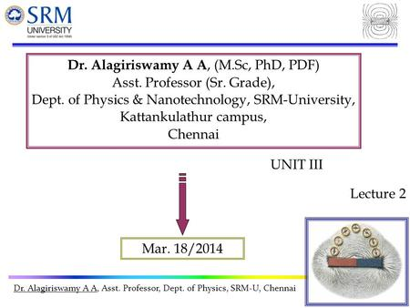 Dr. Alagiriswamy A A, Asst. Professor, Dept. of Physics, SRM-U, Chennai Dr. Alagiriswamy A A, (M.Sc, PhD, PDF) Asst. Professor (Sr. Grade), Dept. of Physics.