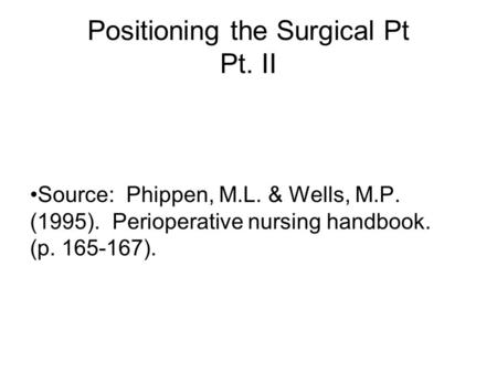 Positioning the Surgical Pt Pt. II Source: Phippen, M.L. & Wells, M.P. (1995). Perioperative nursing handbook. (p. 165-167).