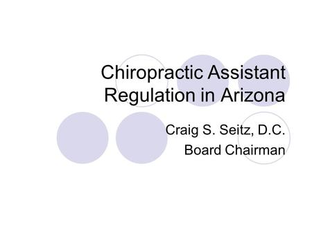 Chiropractic Assistant Regulation in Arizona Craig S. Seitz, D.C. Board Chairman.