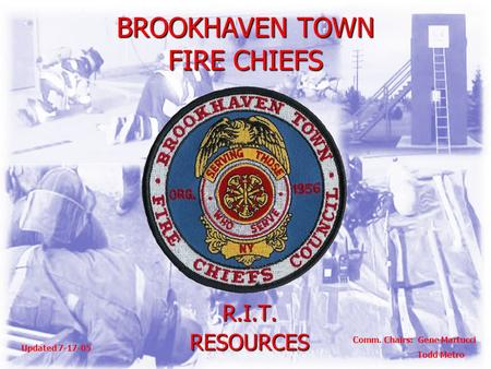 BROOKHAVEN TOWN FIRE CHIEFS R.I.T.RESOURCES Comm. Chairs: Gene Martucci Todd Metro Updated 7-17-05.