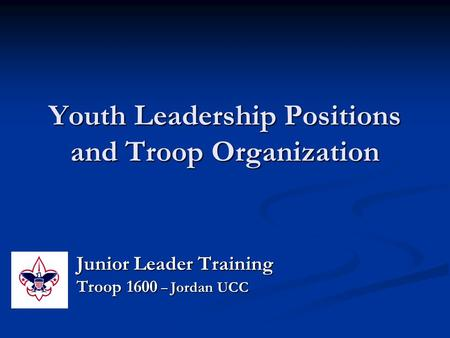 Youth Leadership Positions and Troop Organization Junior Leader Training Troop 1600 – Jordan UCC.