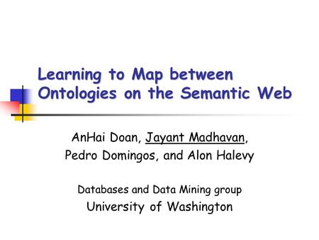 Learning to Map between Ontologies on the Semantic Web AnHai Doan, Jayant Madhavan, Pedro Domingos, and Alon Halevy Databases and Data Mining group University.