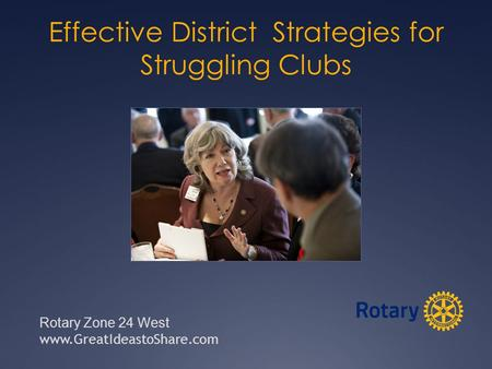 Effective District Strategies for Struggling Clubs Rotary Zone 24 West www.GreatIdeastoShare.com.