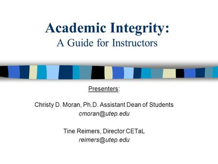 Academic Integrity: A Guide for Instructors Presenters: Christy D. Moran, Ph.D. Assistant Dean of Students Tine Reimers, Director CETaL.