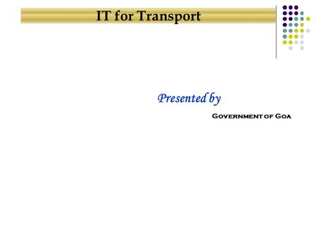 IT for Transport Government of Goa Presented by. Connectivity Across the State Security Service Providers Agenda for Presentation Computerized Services.