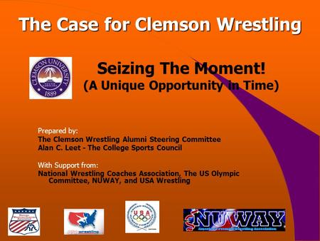 Seizing The Moment! (A Unique Opportunity in Time) Prepared by: The Clemson Wrestling Alumni Steering Committee Alan C. Leet - The College Sports Council.