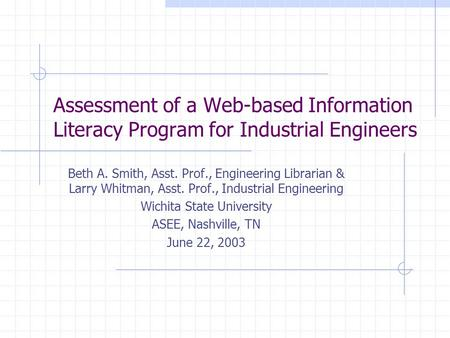 Assessment of a Web-based Information Literacy Program for Industrial Engineers Beth A. Smith, Asst. Prof., Engineering Librarian & Larry Whitman, Asst.