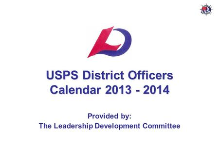USPS District Officers Calendar – 2013 - 2014 USPS Leadership Development Committee Stf/Cdr R. P. Davis, AP AS&PS & NVSPS USPS District Officers Calendar.